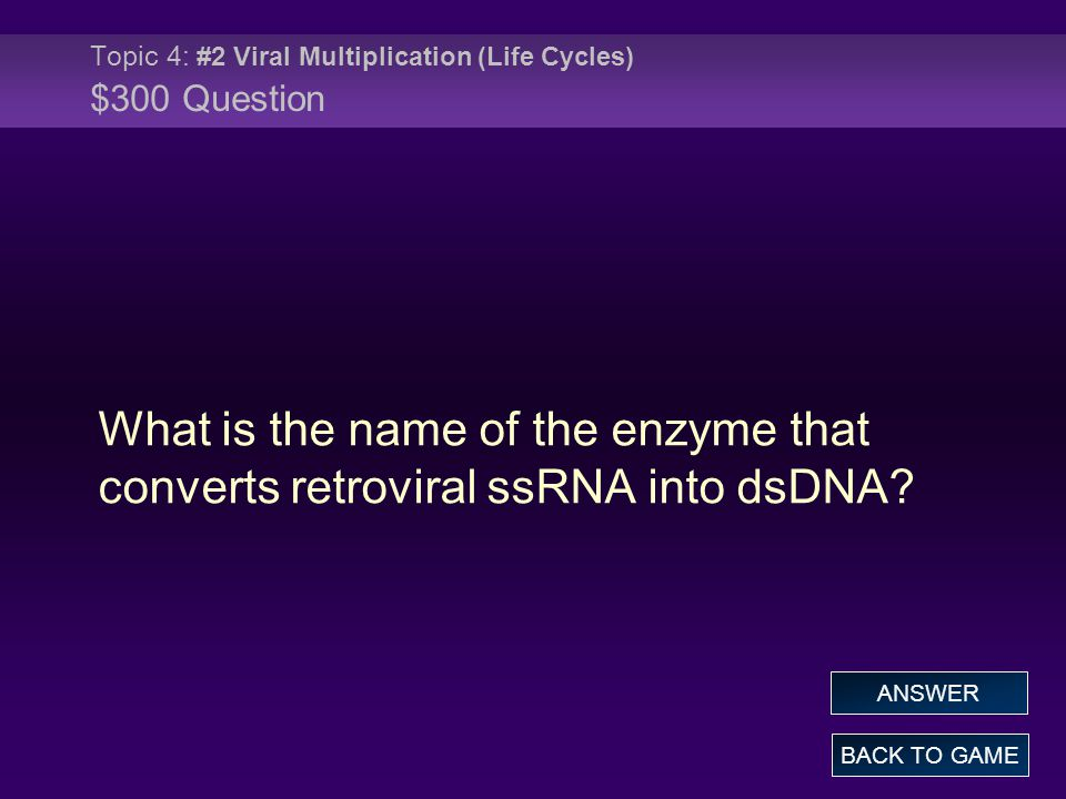 Topic 4: #2 Viral Multiplication (Life Cycles) $300 Question What is the name of the enzyme that converts retroviral ssRNA into dsDNA.