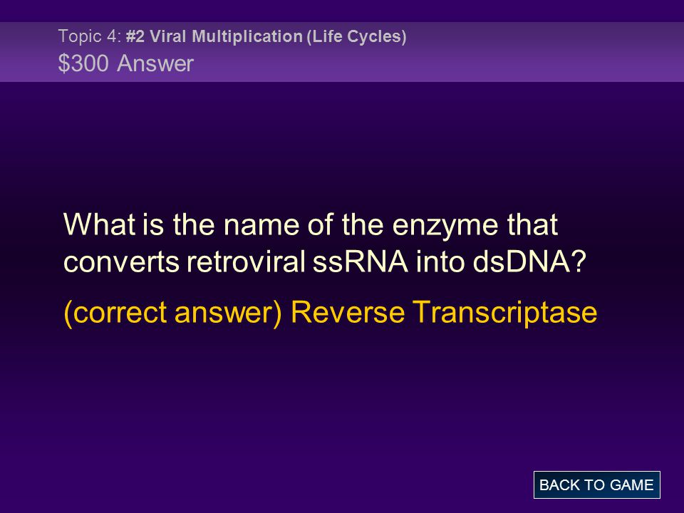 Topic 4: #2 Viral Multiplication (Life Cycles) $300 Answer What is the name of the enzyme that converts retroviral ssRNA into dsDNA.