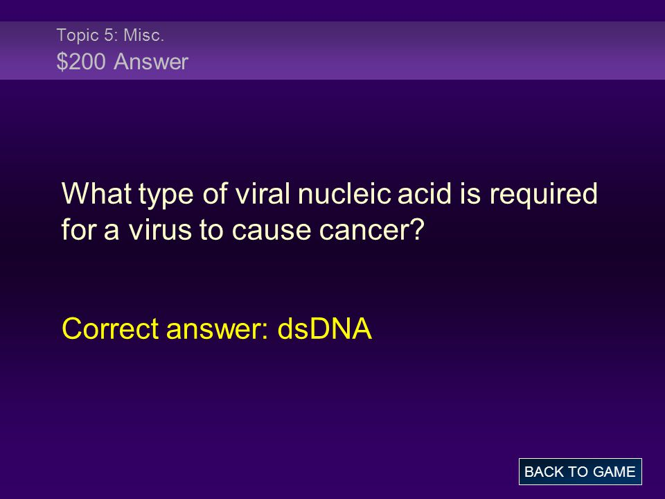Topic 5: Misc. $200 Answer What type of viral nucleic acid is required for a virus to cause cancer.