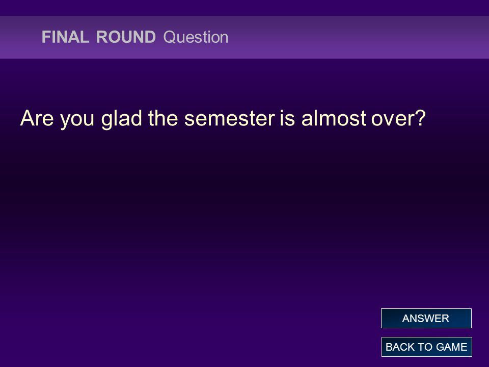 FINAL ROUND Question Are you glad the semester is almost over BACK TO GAME ANSWER