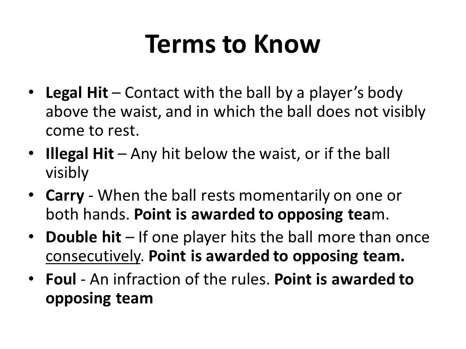 Terms to Know Legal Hit – Contact with the ball by a player's body above the waist, and in which the ball does not visibly come to rest.