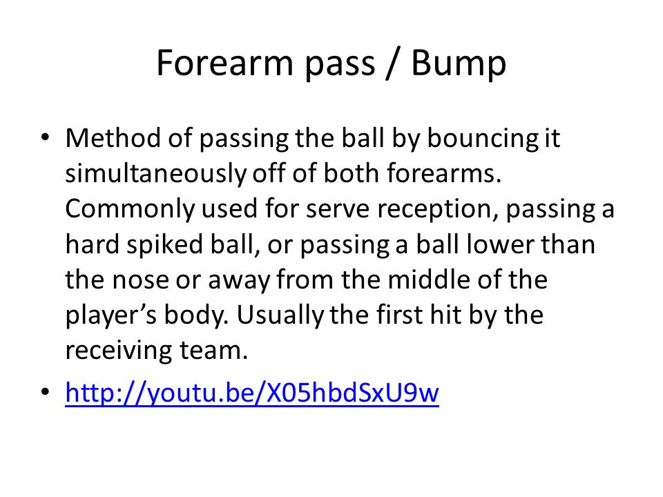 Forearm pass / Bump Method of passing the ball by bouncing it simultaneously off of both forearms.