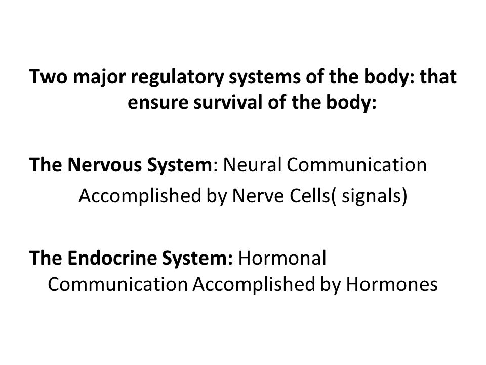 Two major regulatory systems of the body: that ensure survival of the body: The Nervous System: Neural Communication Accomplished by Nerve Cells( signals) The Endocrine System: Hormonal Communication Accomplished by Hormones