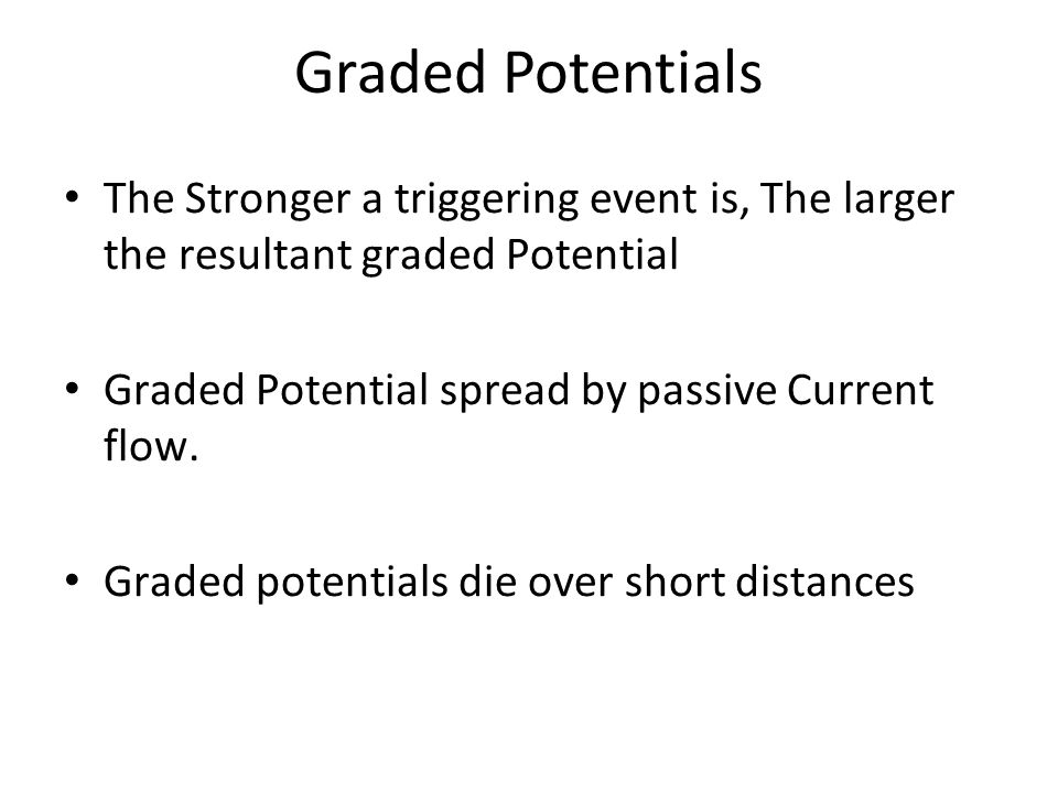 Graded Potentials The Stronger a triggering event is, The larger the resultant graded Potential Graded Potential spread by passive Current flow.