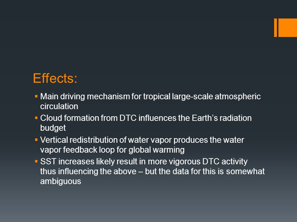 Effects:  Main driving mechanism for tropical large-scale atmospheric circulation  Cloud formation from DTC influences the Earth's radiation budget  Vertical redistribution of water vapor produces the water vapor feedback loop for global warming  SST increases likely result in more vigorous DTC activity thus influencing the above – but the data for this is somewhat ambiguous
