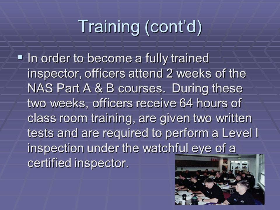 Training (cont'd)  In order to become a fully trained inspector, officers attend 2 weeks of the NAS Part A & B courses.