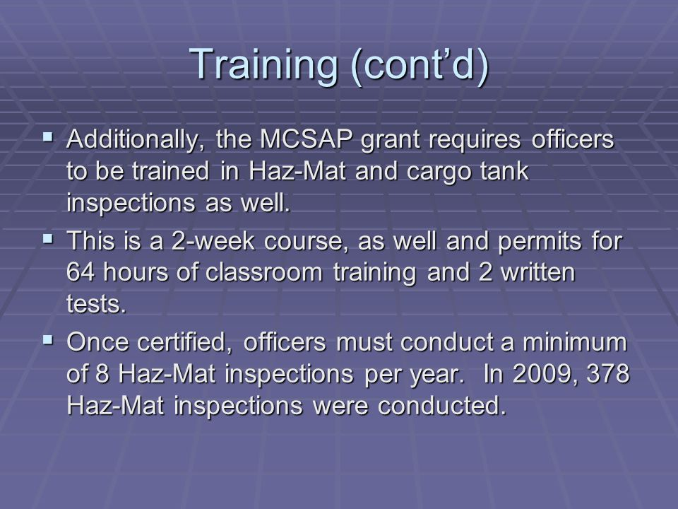 Training (cont'd)  Additionally, the MCSAP grant requires officers to be trained in Haz-Mat and cargo tank inspections as well.