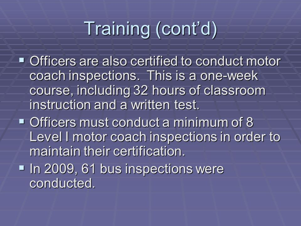 Training (cont'd)  Officers are also certified to conduct motor coach inspections.