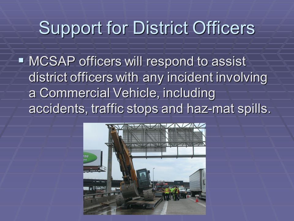 Support for District Officers  MCSAP officers will respond to assist district officers with any incident involving a Commercial Vehicle, including accidents, traffic stops and haz-mat spills.