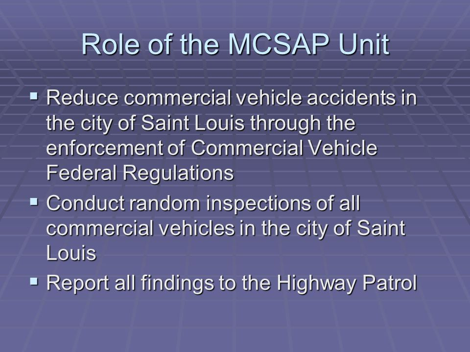 Role of the MCSAP Unit  Reduce commercial vehicle accidents in the city of Saint Louis through the enforcement of Commercial Vehicle Federal Regulations  Conduct random inspections of all commercial vehicles in the city of Saint Louis  Report all findings to the Highway Patrol
