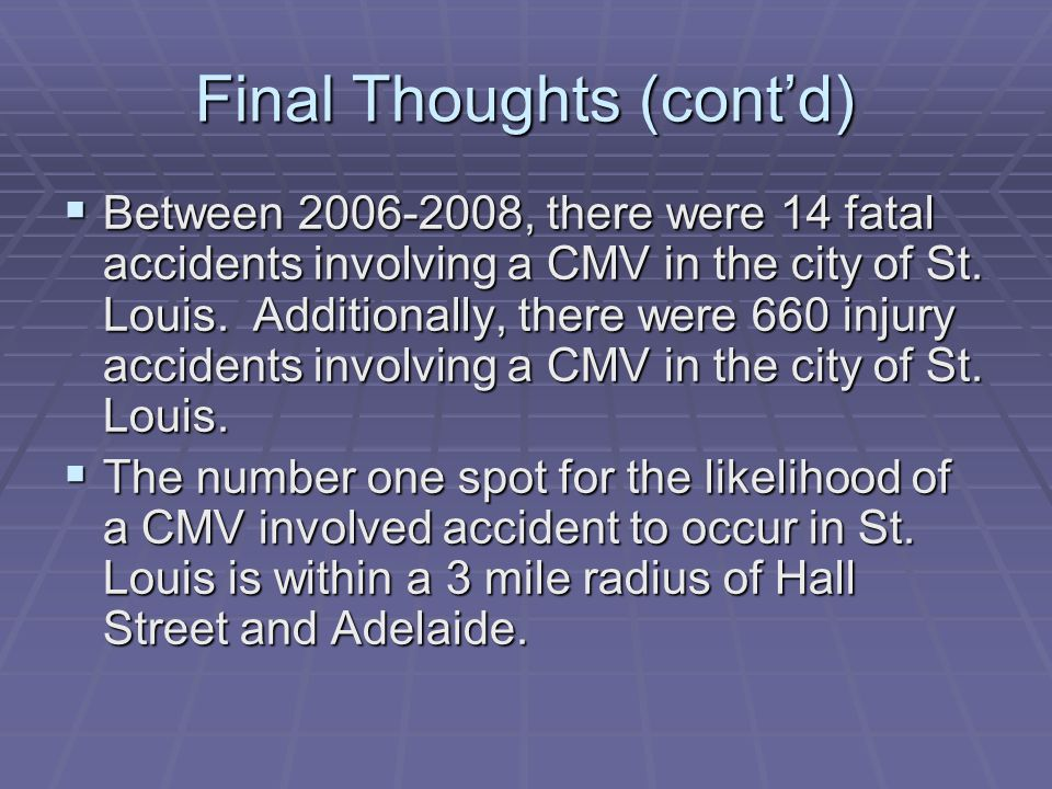Final Thoughts (cont'd)  Between , there were 14 fatal accidents involving a CMV in the city of St.