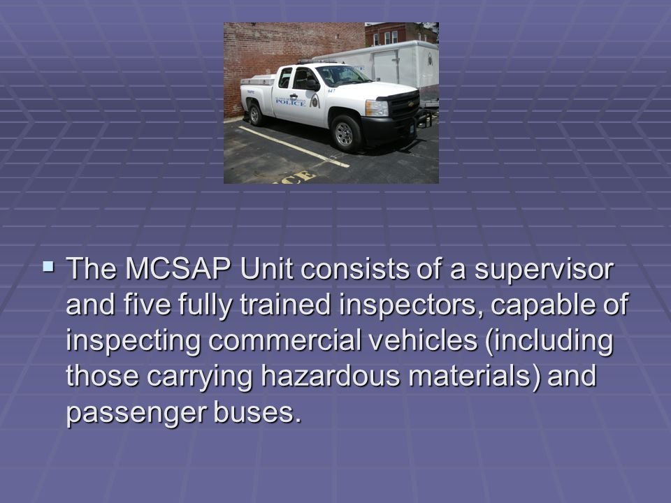  The MCSAP Unit consists of a supervisor and five fully trained inspectors, capable of inspecting commercial vehicles (including those carrying hazardous materials) and passenger buses.