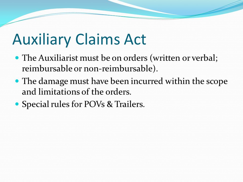 Auxiliary Claims Act The Auxiliarist must be on orders (written or verbal; reimbursable or non-reimbursable).