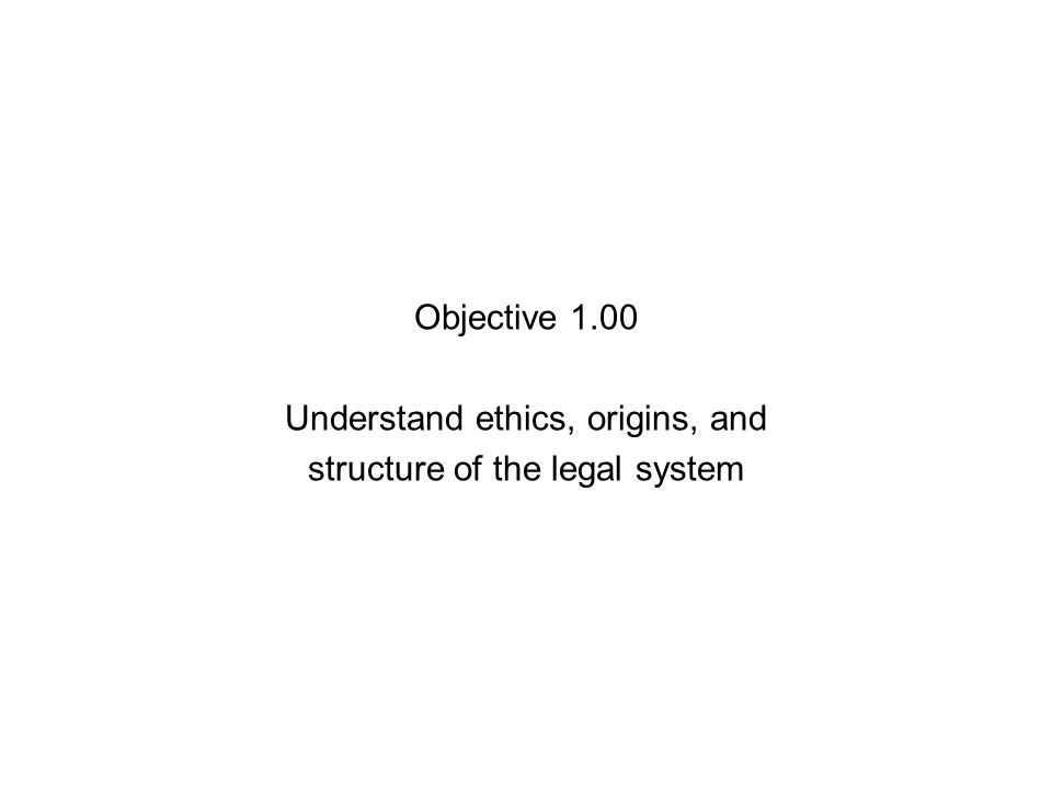 Objective 1.00 Understand ethics, origins, and structure of the legal system