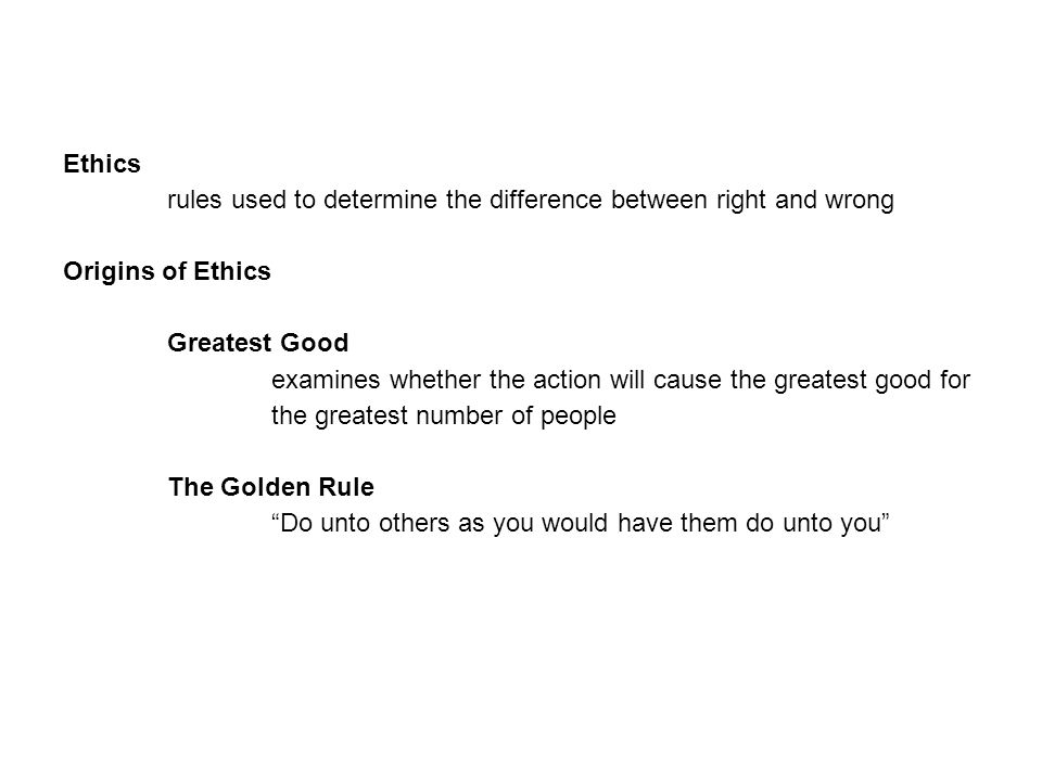 Ethics rules used to determine the difference between right and wrong Origins of Ethics Greatest Good examines whether the action will cause the greatest good for the greatest number of people The Golden Rule Do unto others as you would have them do unto you
