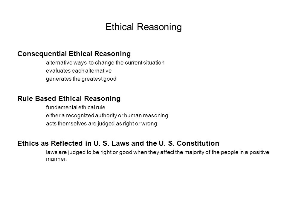 Ethical Reasoning Consequential Ethical Reasoning alternative ways to change the current situation evaluates each alternative generates the greatest good Rule Based Ethical Reasoning fundamental ethical rule either a recognized authority or human reasoning acts themselves are judged as right or wrong Ethics as Reflected in U.
