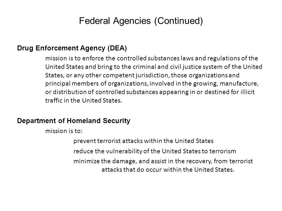 Federal Agencies (Continued) Drug Enforcement Agency (DEA) mission is to enforce the controlled substances laws and regulations of the United States and bring to the criminal and civil justice system of the United States, or any other competent jurisdiction, those organizations and principal members of organizations, involved in the growing, manufacture, or distribution of controlled substances appearing in or destined for illicit traffic in the United States.