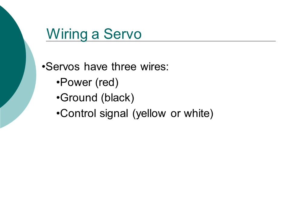 Servos have three wires: Power (red) Ground (black) Control signal (yellow or white) Wiring a Servo
