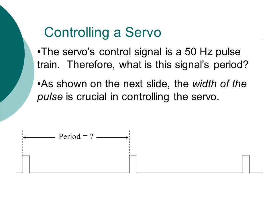 The servo's control signal is a 50 Hz pulse train.