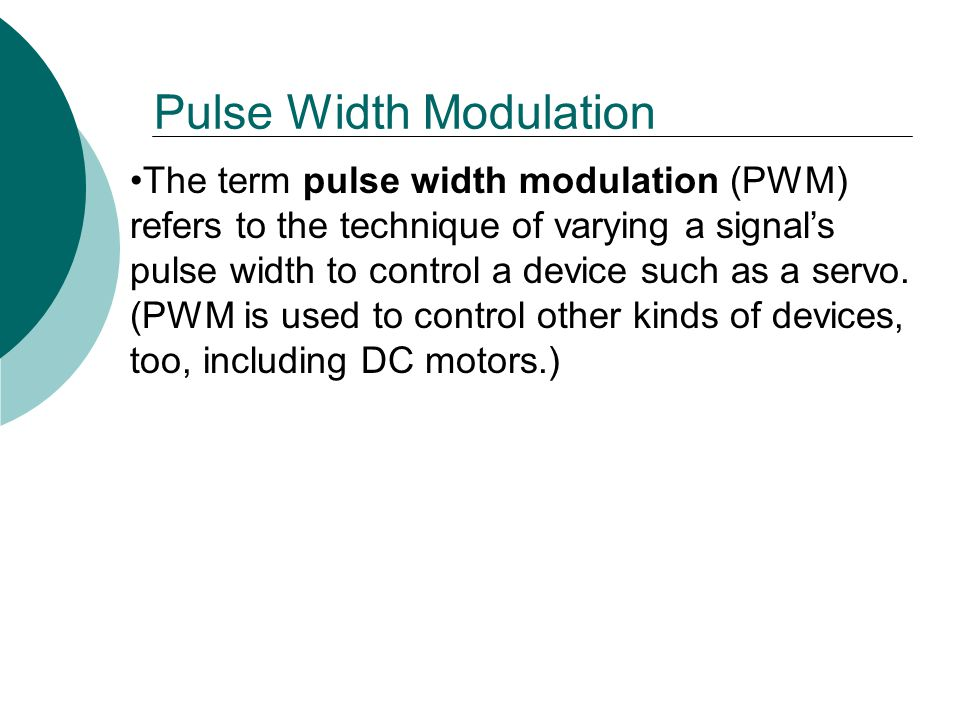 The term pulse width modulation (PWM) refers to the technique of varying a signal's pulse width to control a device such as a servo.