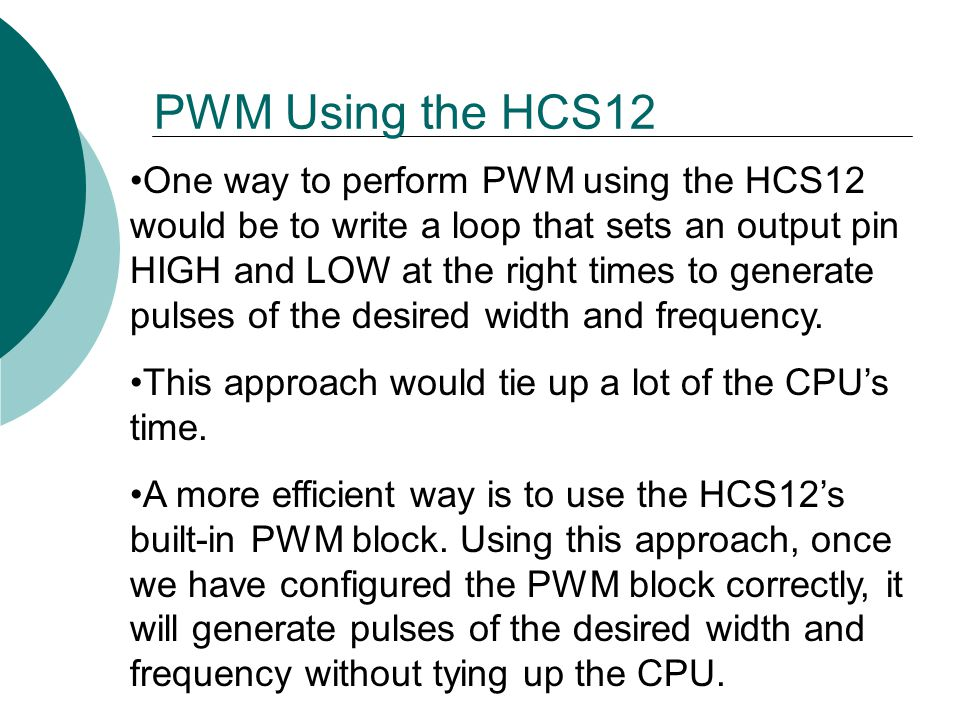 One way to perform PWM using the HCS12 would be to write a loop that sets an output pin HIGH and LOW at the right times to generate pulses of the desired width and frequency.