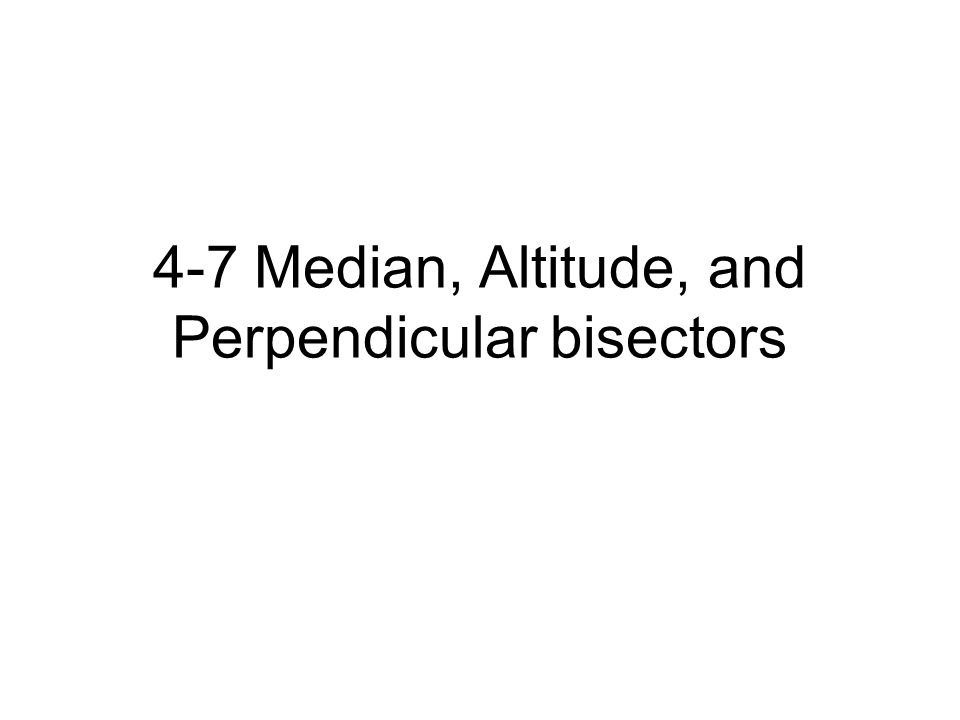 4-7 Median, Altitude, and Perpendicular bisectors