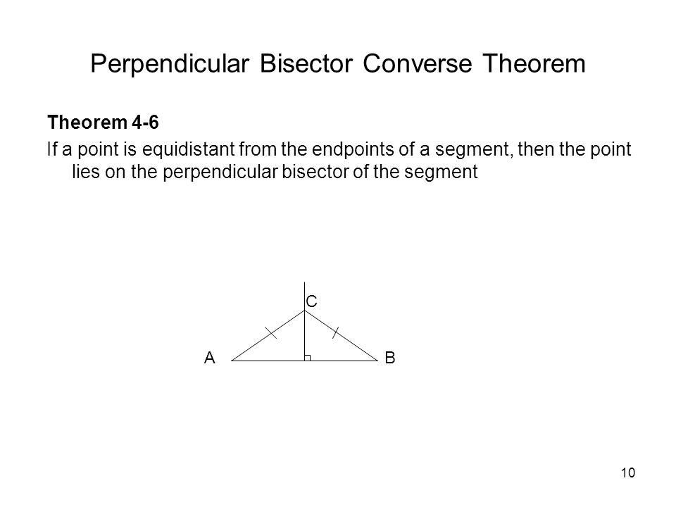 10 Perpendicular Bisector Converse Theorem Theorem 4-6 If a point is equidistant from the endpoints of a segment, then the point lies on the perpendicular bisector of the segment AB C