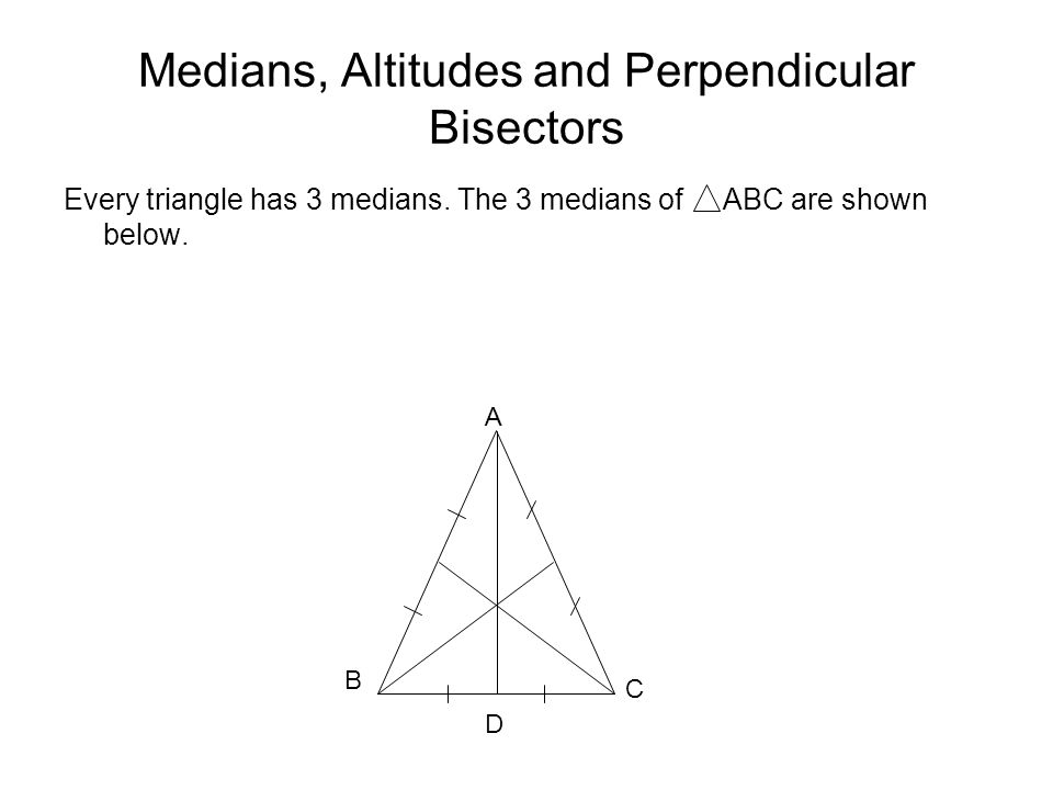 Medians, Altitudes and Perpendicular Bisectors Every triangle has 3 medians.