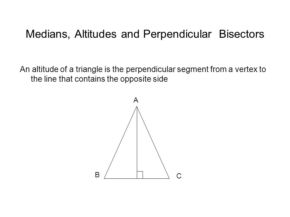 Medians, Altitudes and Perpendicular Bisectors An altitude of a triangle is the perpendicular segment from a vertex to the line that contains the opposite side B C A