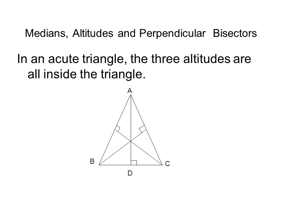 Medians, Altitudes and Perpendicular Bisectors In an acute triangle, the three altitudes are all inside the triangle.