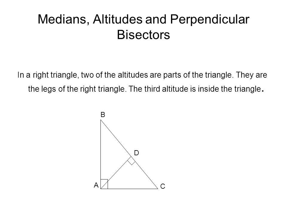 Medians, Altitudes and Perpendicular Bisectors In a right triangle, two of the altitudes are parts of the triangle.