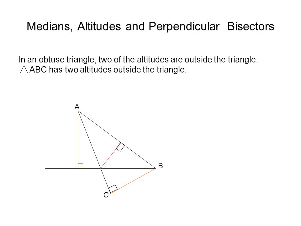 Medians, Altitudes and Perpendicular Bisectors In an obtuse triangle, two of the altitudes are outside the triangle.