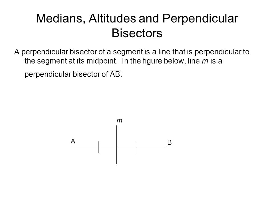 Medians, Altitudes and Perpendicular Bisectors A perpendicular bisector of a segment is a line that is perpendicular to the segment at its midpoint.
