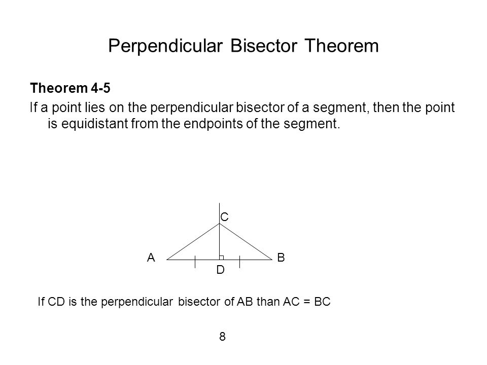 Perpendicular Bisector Theorem Theorem 4-5 If a point lies on the perpendicular bisector of a segment, then the point is equidistant from the endpoints of the segment.