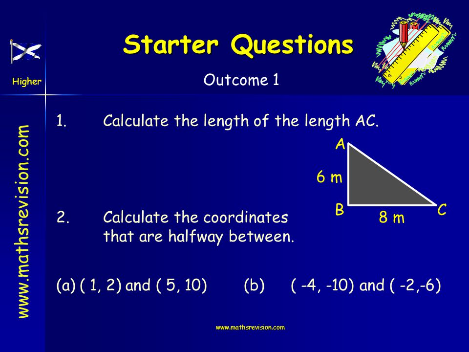 Higher Outcome 1   Starter Questions 1.Calculate the length of the length AC.