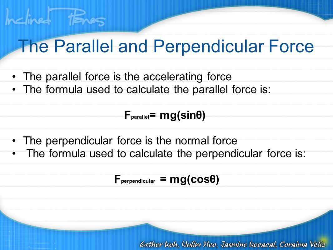 The Parallel and Perpendicular Force The parallel force is the accelerating force The formula used to calculate the parallel force is: F parallel = mg(sinθ) The perpendicular force is the normal force The formula used to calculate the perpendicular force is: F perpendicular = mg(cosθ)
