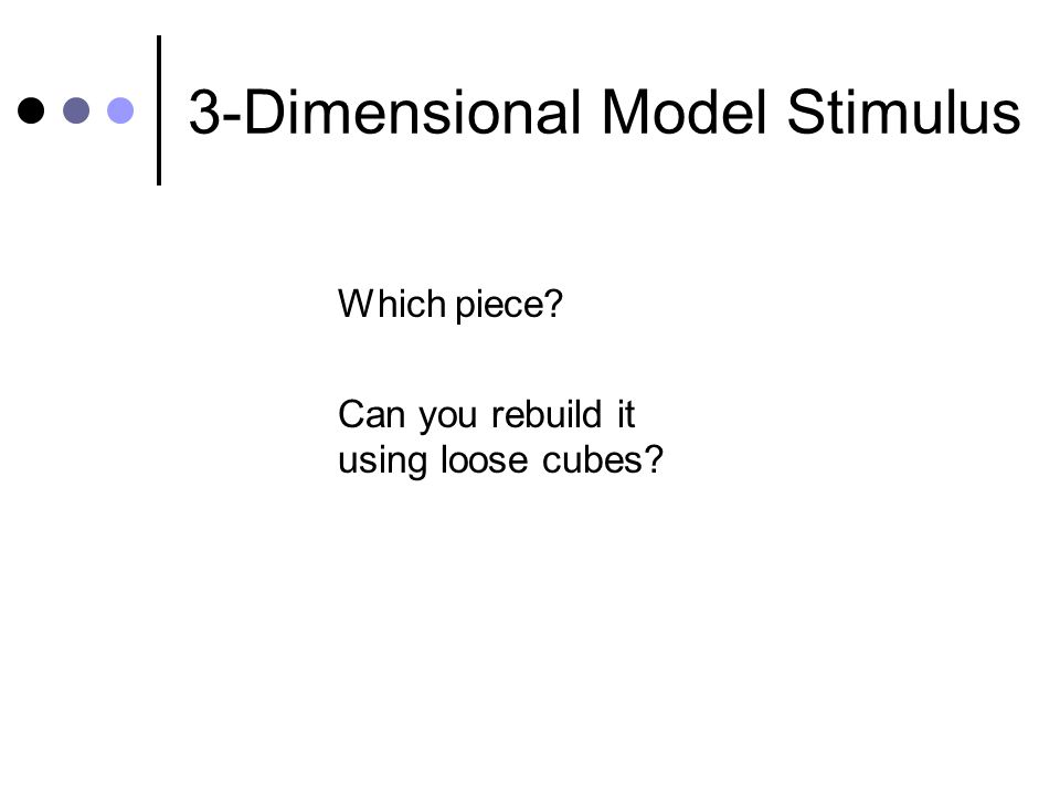 3-Dimensional Model Stimulus Which piece Can you rebuild it using loose cubes