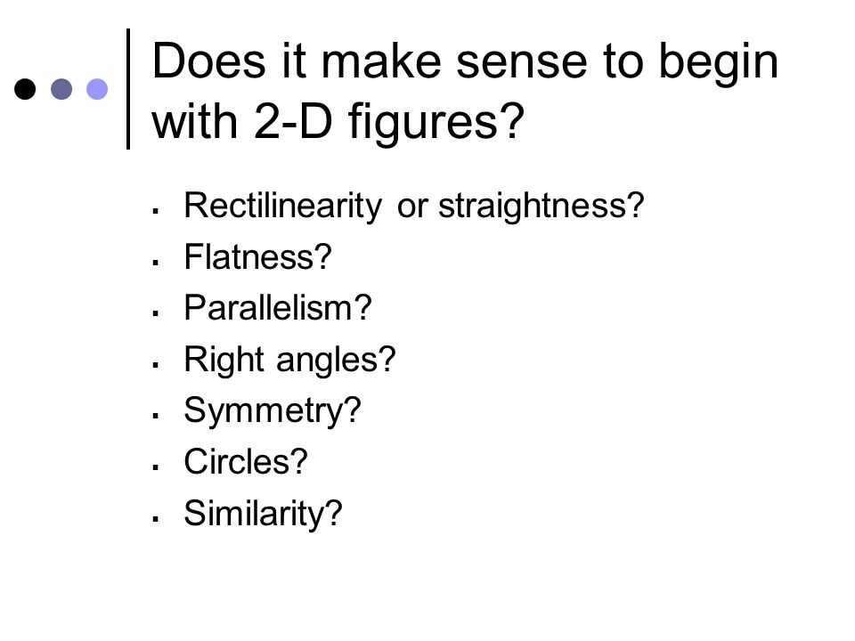 Does it make sense to begin with 2-D figures.  Rectilinearity or straightness.