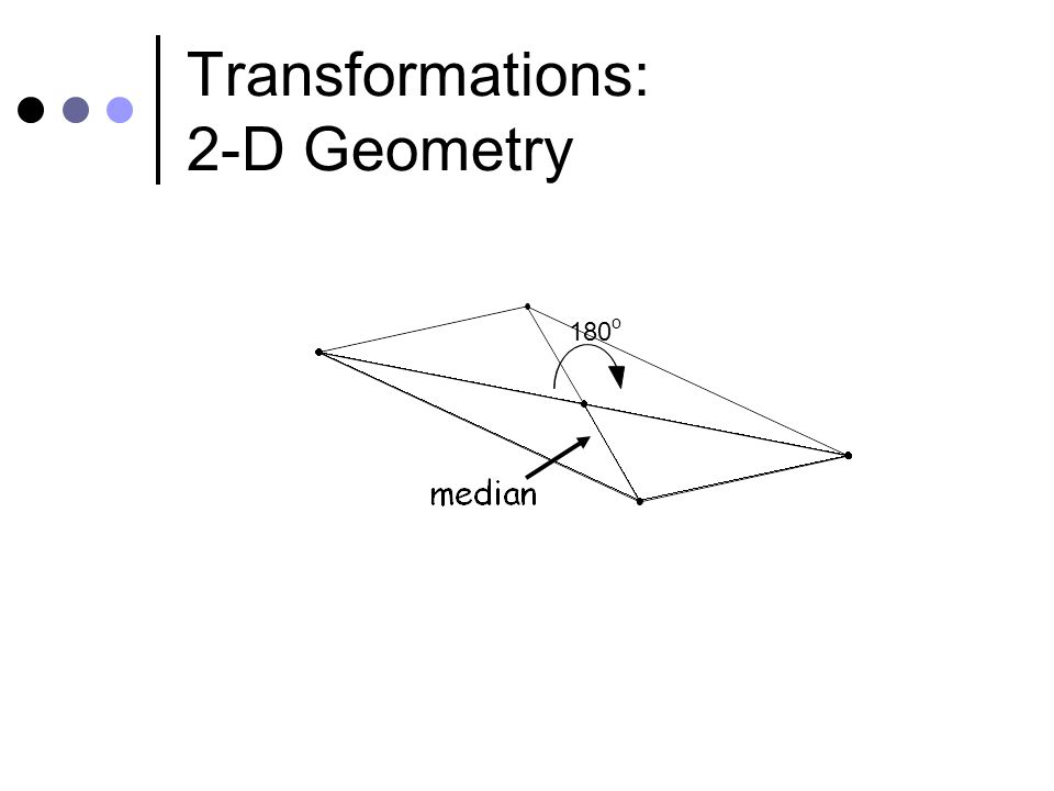 180 o Transformations: 2-D Geometry