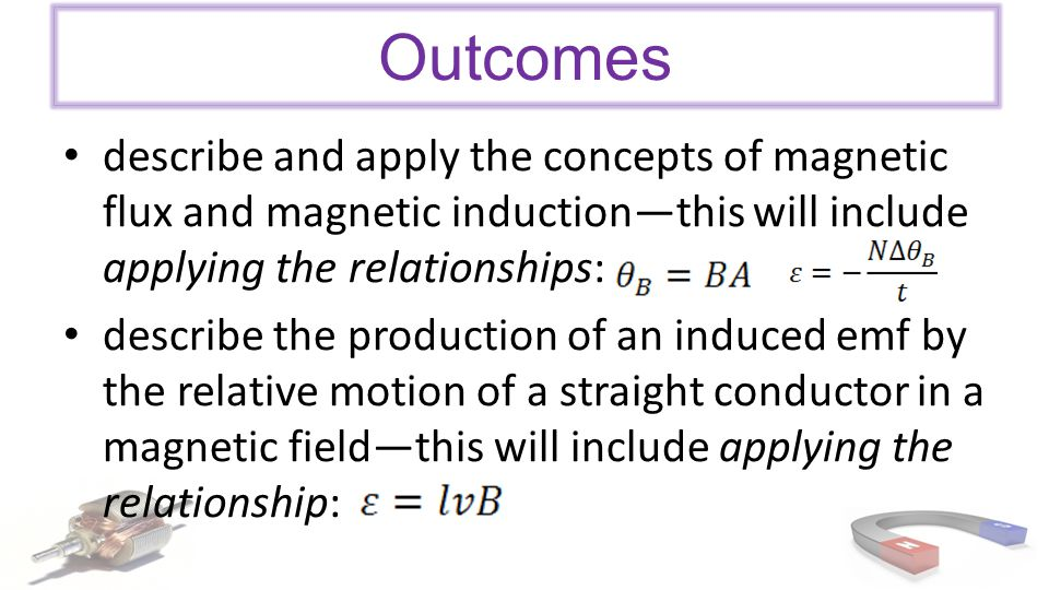 Outcomes describe and apply the concepts of magnetic flux and magnetic induction—this will include applying the relationships: describe the production of an induced emf by the relative motion of a straight conductor in a magnetic field—this will include applying the relationship: