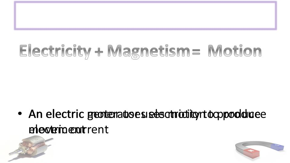 An electric motor uses electricity to produce movement An electric generator uses motion to produce electric current