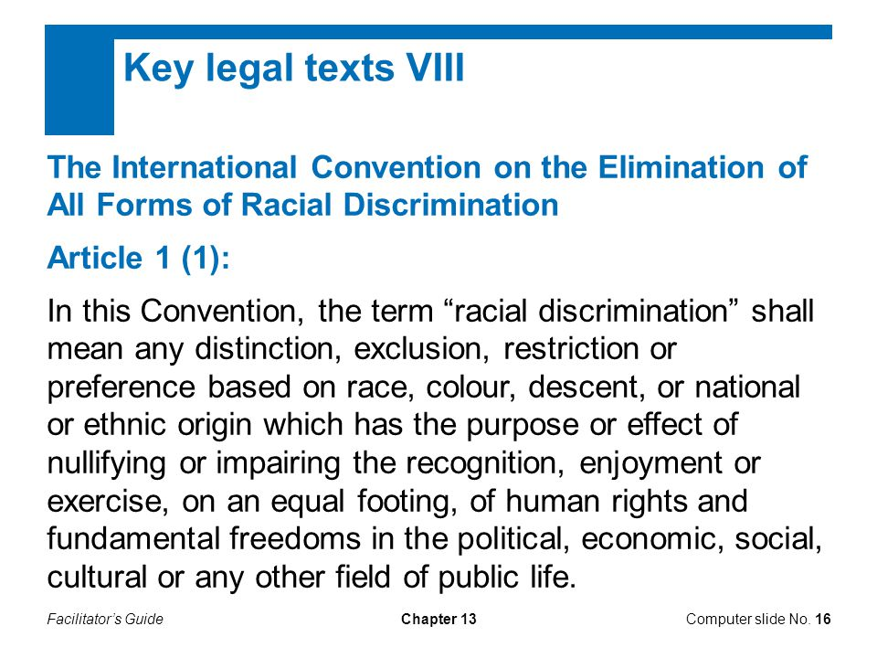 Facilitator's GuideChapter 13 Key legal texts VIII The International Convention on the Elimination of All Forms of Racial Discrimination Article 1 (1): In this Convention, the term racial discrimination shall mean any distinction, exclusion, restriction or preference based on race, colour, descent, or national or ethnic origin which has the purpose or effect of nullifying or impairing the recognition, enjoyment or exercise, on an equal footing, of human rights and fundamental freedoms in the political, economic, social, cultural or any other field of public life.