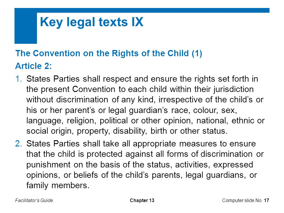 Facilitator's GuideChapter 13 Key legal texts IX The Convention on the Rights of the Child (1) Article 2: 1.States Parties shall respect and ensure the rights set forth in the present Convention to each child within their jurisdiction without discrimination of any kind, irrespective of the child's or his or her parent's or legal guardian's race, colour, sex, language, religion, political or other opinion, national, ethnic or social origin, property, disability, birth or other status.
