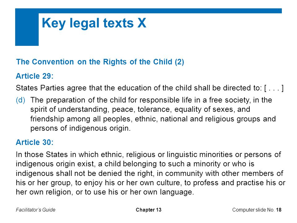 Facilitator's GuideChapter 13 Key legal texts X The Convention on the Rights of the Child (2) Article 29: States Parties agree that the education of the child shall be directed to: [...