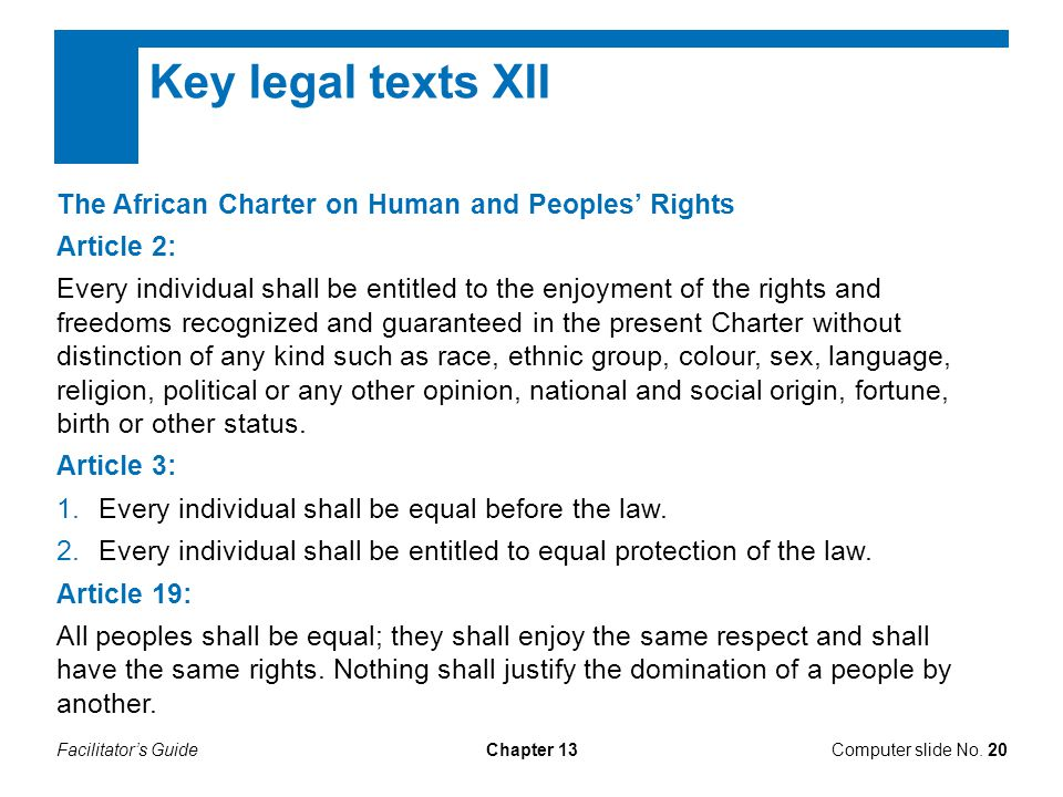 Facilitator's GuideChapter 13 Key legal texts XII The African Charter on Human and Peoples' Rights Article 2: Every individual shall be entitled to the enjoyment of the rights and freedoms recognized and guaranteed in the present Charter without distinction of any kind such as race, ethnic group, colour, sex, language, religion, political or any other opinion, national and social origin, fortune, birth or other status.