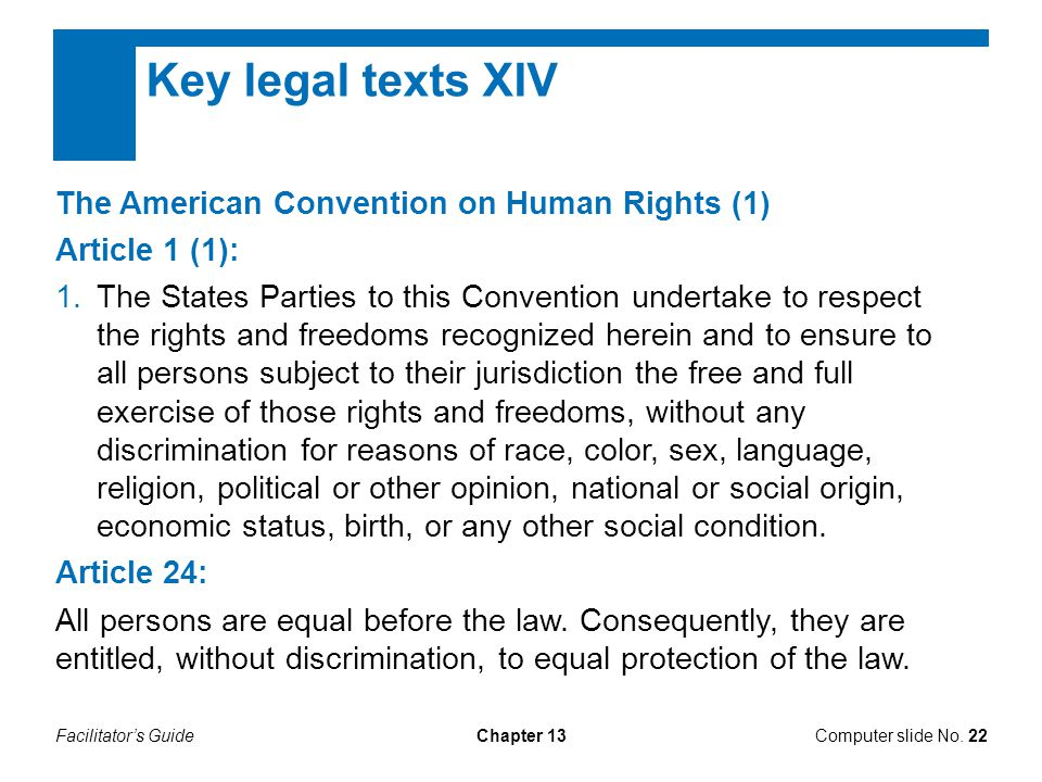 Facilitator's GuideChapter 13 Key legal texts XIV The American Convention on Human Rights (1) Article 1 (1): 1.The States Parties to this Convention undertake to respect the rights and freedoms recognized herein and to ensure to all persons subject to their jurisdiction the free and full exercise of those rights and freedoms, without any discrimination for reasons of race, color, sex, language, religion, political or other opinion, national or social origin, economic status, birth, or any other social condition.