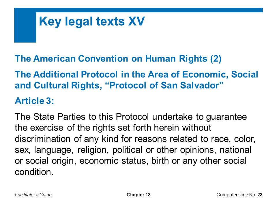 Facilitator's GuideChapter 13 Key legal texts XV The American Convention on Human Rights (2) The Additional Protocol in the Area of Economic, Social and Cultural Rights, Protocol of San Salvador Article 3: The State Parties to this Protocol undertake to guarantee the exercise of the rights set forth herein without discrimination of any kind for reasons related to race, color, sex, language, religion, political or other opinions, national or social origin, economic status, birth or any other social condition.