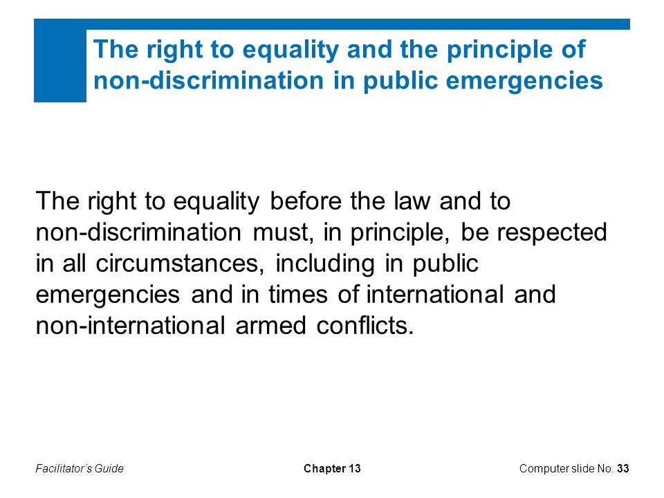 Facilitator's GuideChapter 13 The right to equality before the law and to non-discrimination must, in principle, be respected in all circumstances, including in public emergencies and in times of international and non-international armed conflicts.