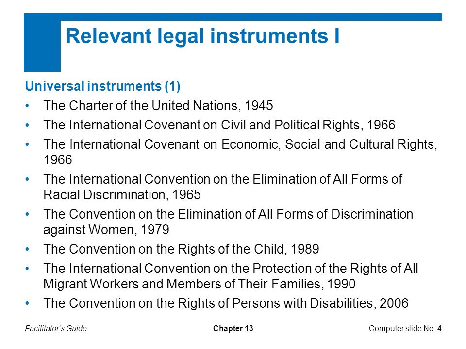 Facilitator's GuideChapter 13 Relevant legal instruments I Universal instruments (1) The Charter of the United Nations, 1945 The International Covenant on Civil and Political Rights, 1966 The International Covenant on Economic, Social and Cultural Rights, 1966 The International Convention on the Elimination of All Forms of Racial Discrimination, 1965 The Convention on the Elimination of All Forms of Discrimination against Women, 1979 The Convention on the Rights of the Child, 1989 The International Convention on the Protection of the Rights of All Migrant Workers and Members of Their Families, 1990 The Convention on the Rights of Persons with Disabilities, 2006 Computer slide No.