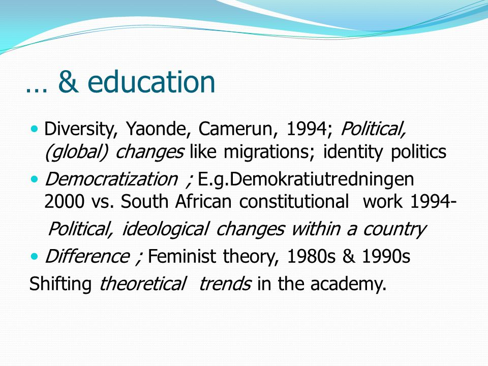 … & education Diversity, Yaonde, Camerun, 1994; Political, (global) changes like migrations; identity politics Democratization ; E.g.Demokratiutredningen 2000 vs.